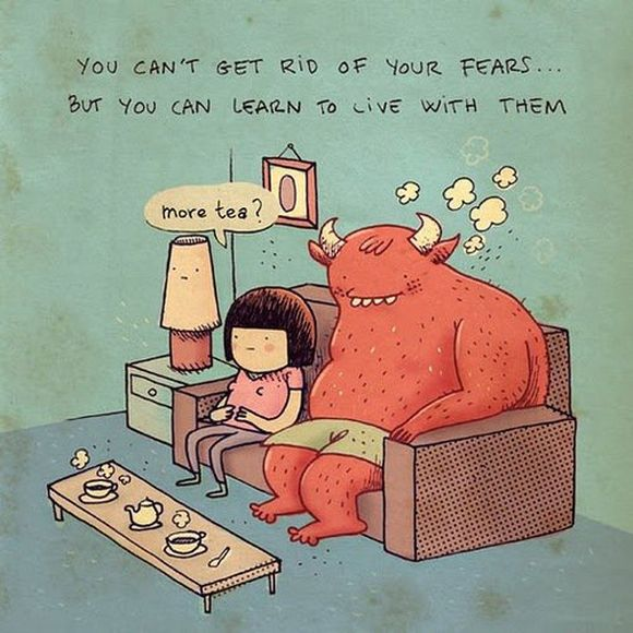you can't get rid of your fears but you can learn to live with them