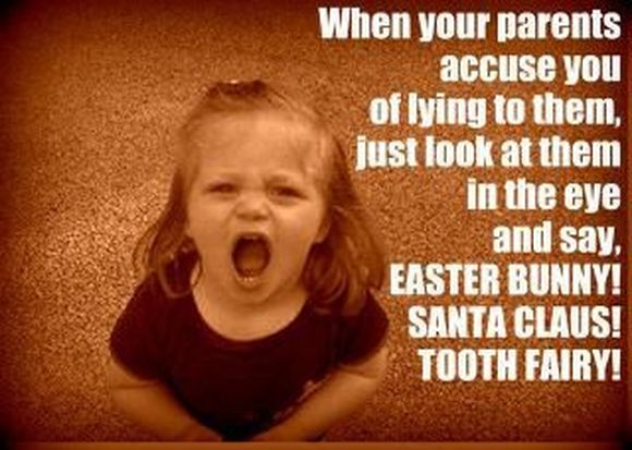 when your parents accuse you of lying to them just look at them in the eye and say, easter bunny! santa clause! tooth fairy!