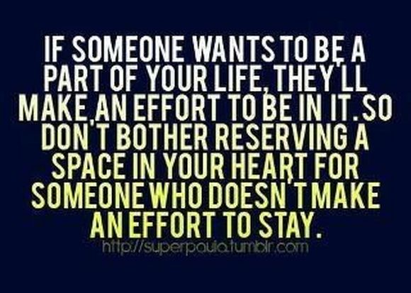 if someone wants to be a part of your life they'll make, an effort to be in it