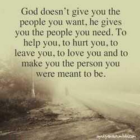 god doesn't give you the people you want he gives you the people you need