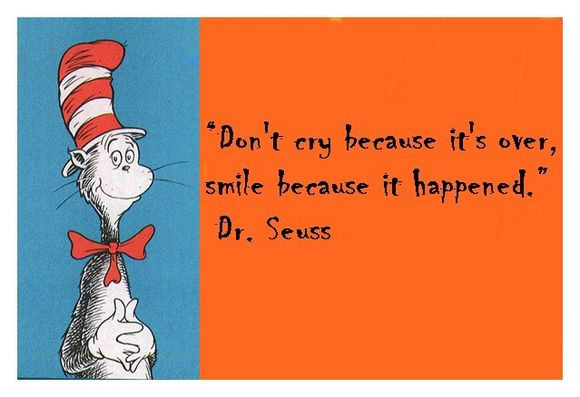 don't cry because it's over smile because it happened. dr seuss