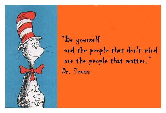 be yourself and the people that don't mind are the people that matter dr seuss