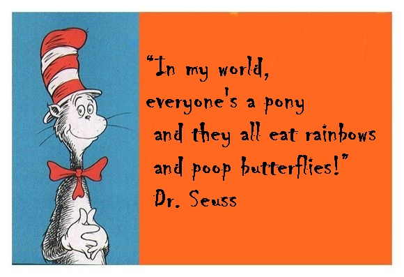 in my world everyone's a pony and they all eat rainbows and poop butterflies