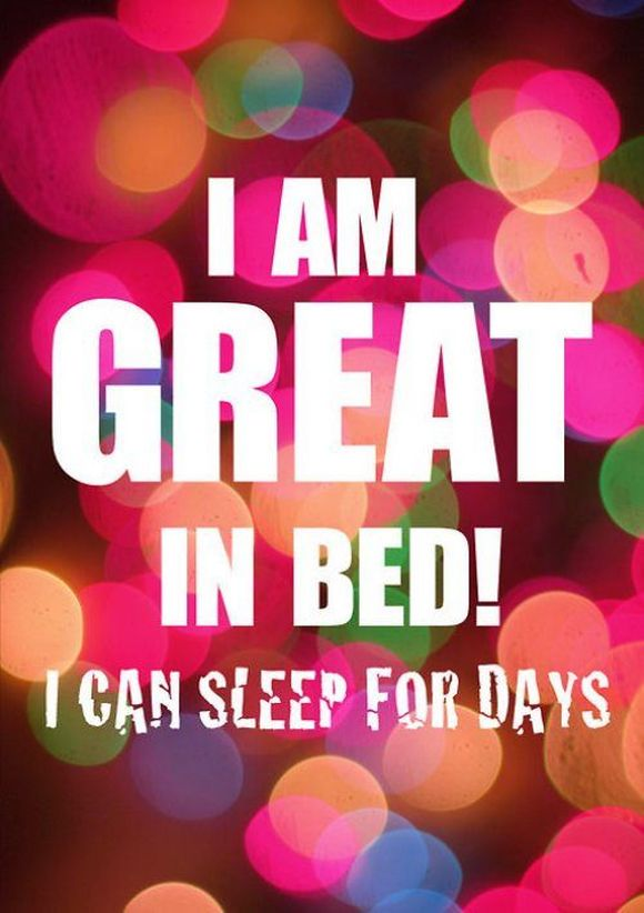i am great in bed! i can sleep for days