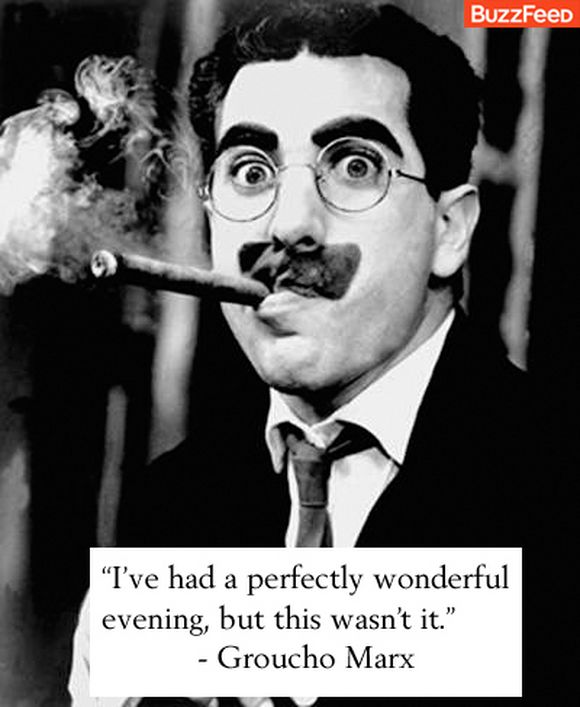 Groucho Marx I've had a pefectly wonderful evening