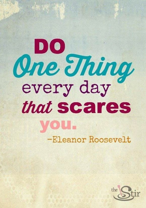 do one thing that every day that scares you